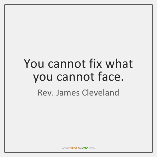 You cannot fix what you cannot face.
