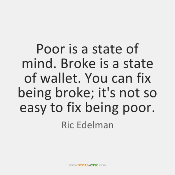 Poor is a state of mind. Broke is a state of wallet. ...