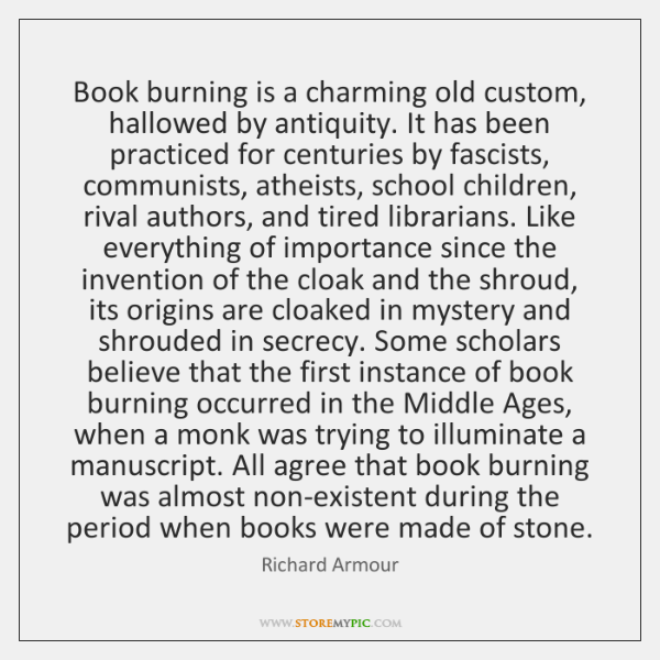 Book burning is a charming old custom, hallowed by antiquity. It has ...