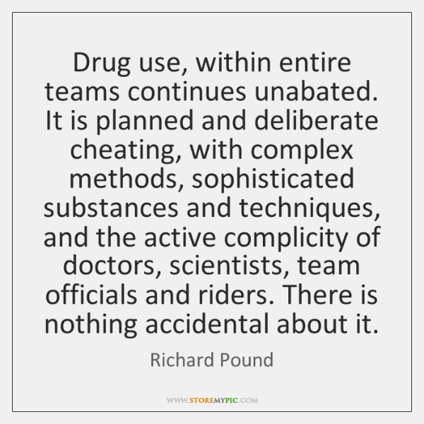 Drug use, within entire teams continues unabated. It is planned and deliberate ...