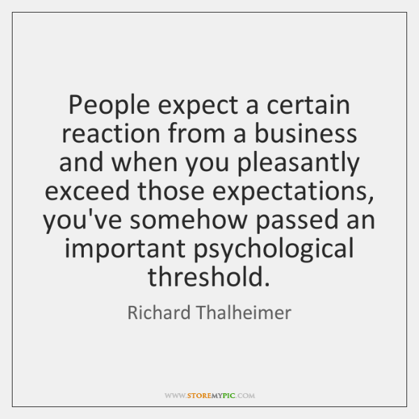 People expect a certain reaction from a business and when you pleasantly ...