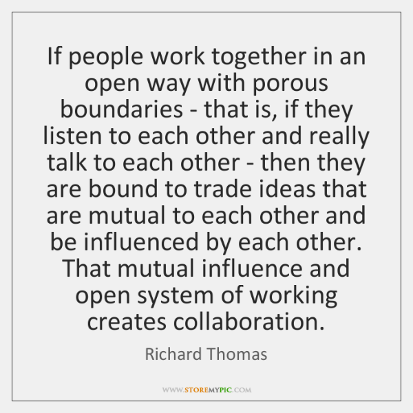 If people work together in an open way with porous boundaries - ...
