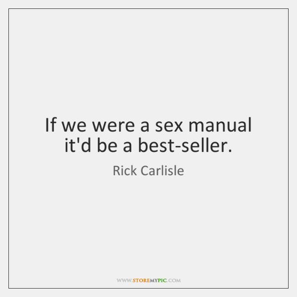 If we were a sex manual it'd be a best-seller.