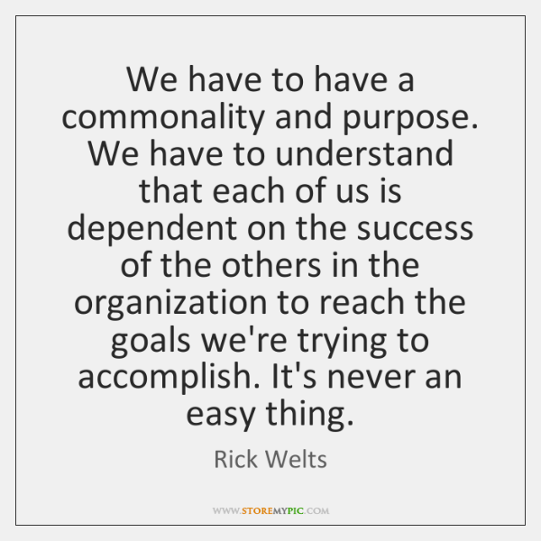 We have to have a commonality and purpose. We have to understand ...