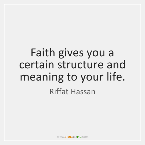 Faith gives you a certain structure and meaning to your life.