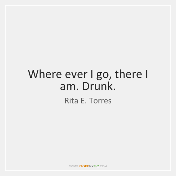 Where ever I go, there I am. Drunk.
