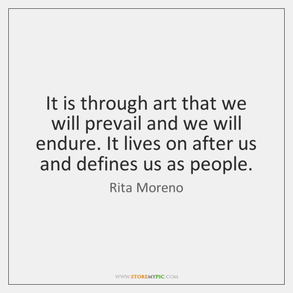It is through art that we will prevail and we will endure. ...