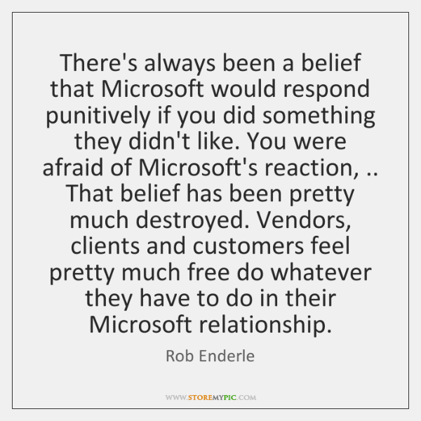 There's always been a belief that Microsoft would respond punitively if you ...