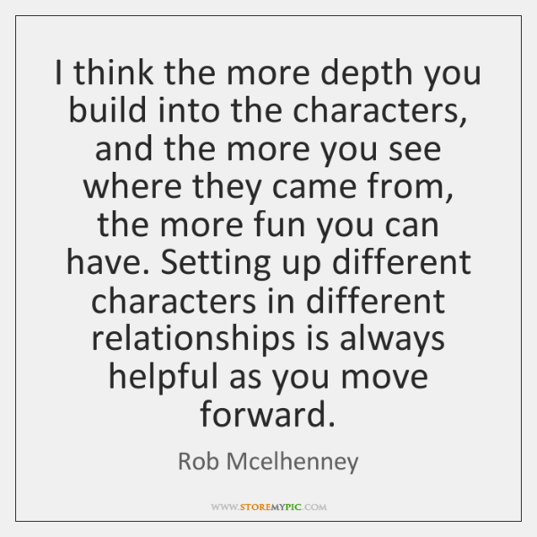 I think the more depth you build into the characters, and the ...