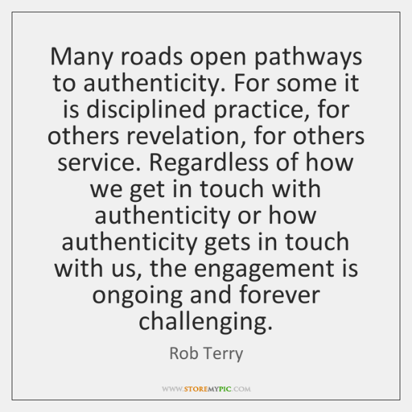 Many roads open pathways to authenticity. For some it is disciplined practice, ...