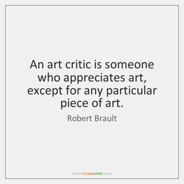 An art critic is someone who appreciates art, except for any particular ...