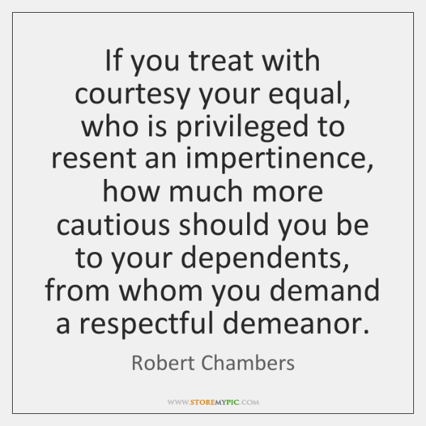 If you treat with courtesy your equal, who is privileged to resent ...