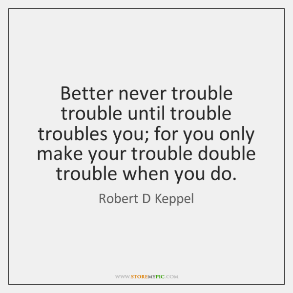 Better never trouble trouble until trouble troubles you; for you only make ...