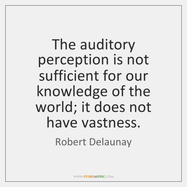 The auditory perception is not sufficient for our knowledge of the world; ...
