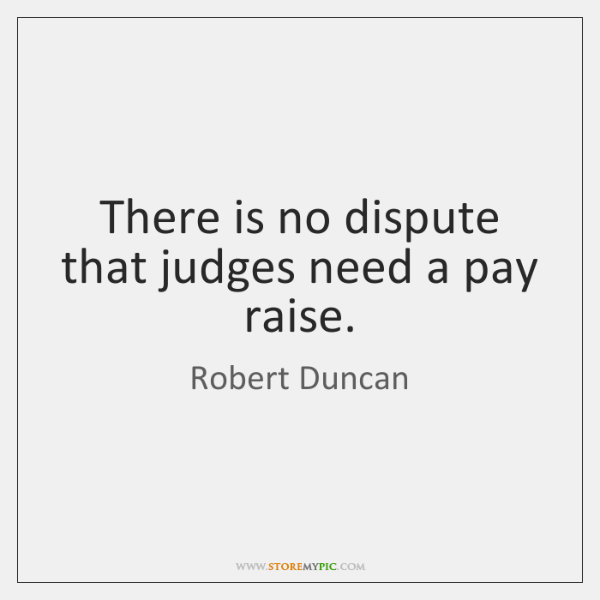 There is no dispute that judges need a pay raise.