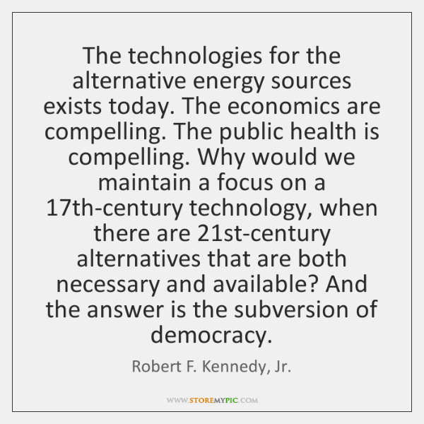 The technologies for the alternative energy sources exists today. The economics are ...