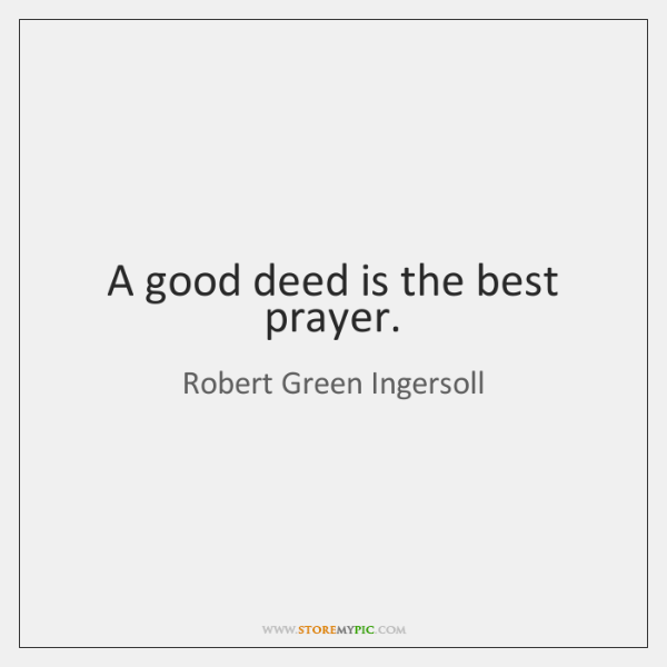 A good deed is the best prayer.