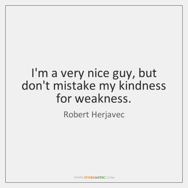 Im A Very Nice Guy But Dont Mistake My Kindness For Weakness