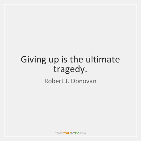 Giving up is the ultimate tragedy.