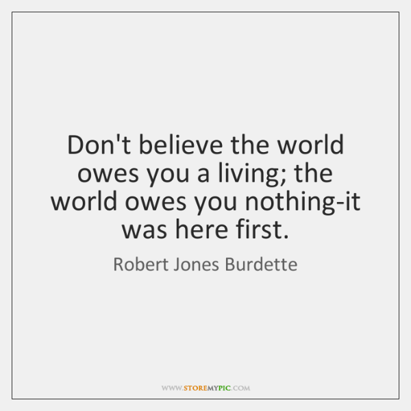 Don't believe the world owes you a living; the world owes you ...