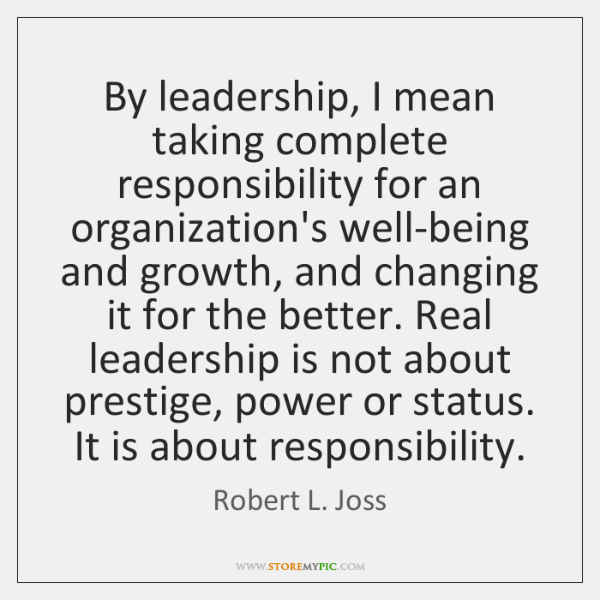 By leadership, I mean taking complete responsibility for an organization's well-being and ...