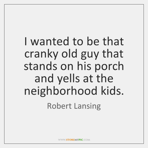 I wanted to be that cranky old guy that stands on his ...