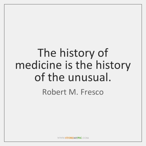 The history of medicine is the history of the unusual.