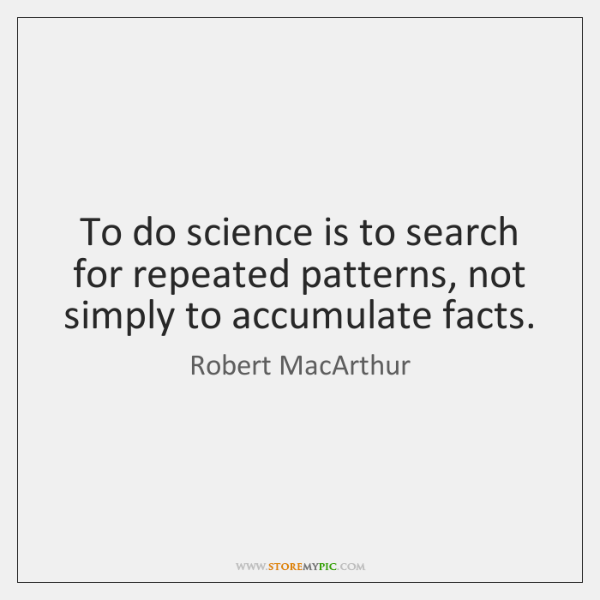 To do science is to search for repeated patterns, not simply to ...