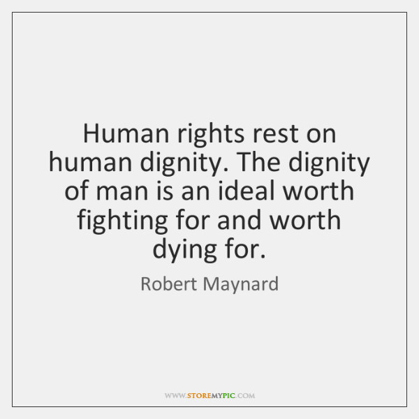 Human rights rest on human dignity. The dignity of man is an ...
