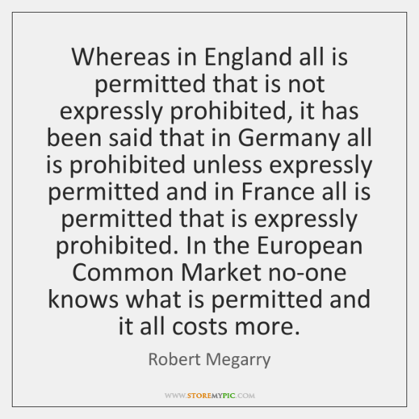 Whereas in England all is permitted that is not expressly prohibited, it ...