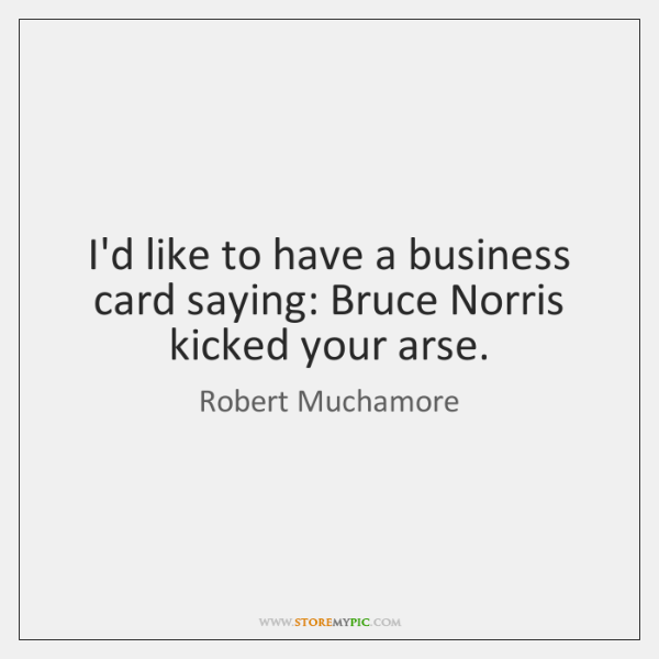 I'd like to have a business card saying: Bruce Norris kicked your ...