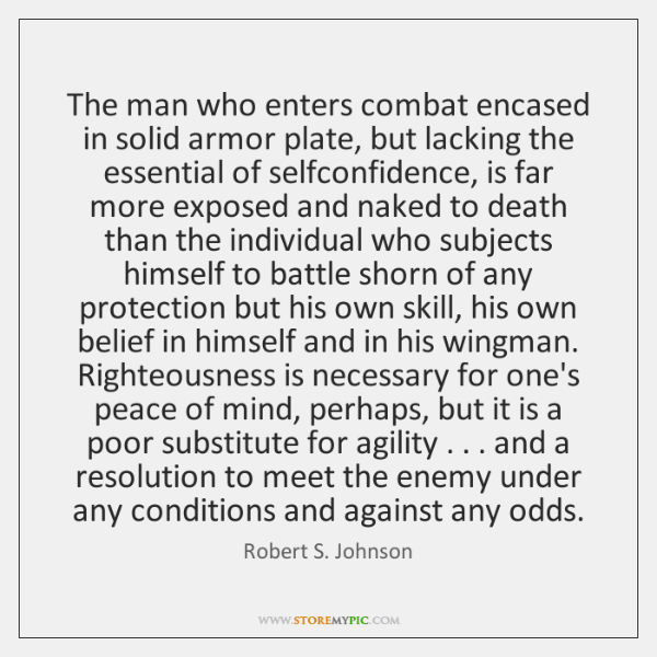 The man who enters combat encased in solid armor plate, but lacking ...