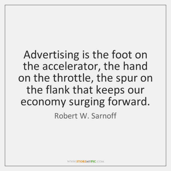Advertising is the foot on the accelerator, the hand on the throttle, ...