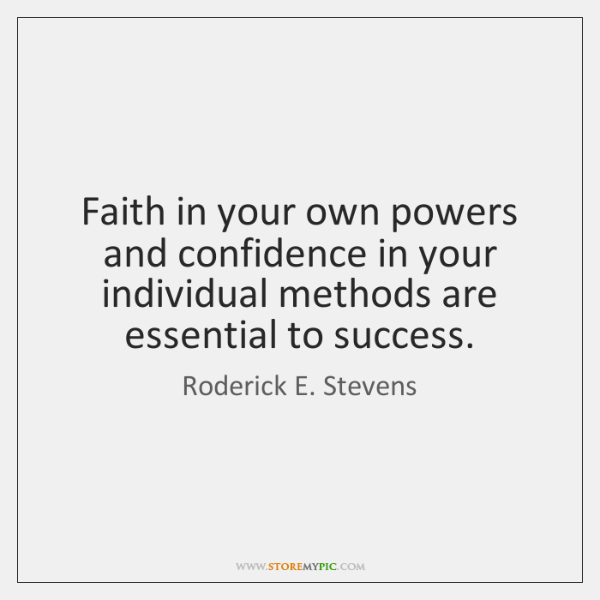 Faith in your own powers and confidence in your individual methods are ...