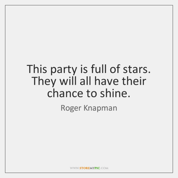 This party is full of stars. They will all have their chance ...