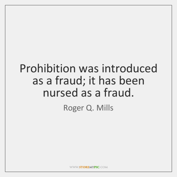 Prohibition was introduced as a fraud; it has been nursed as a ...