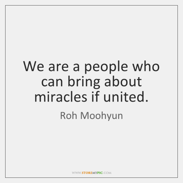 We are a people who can bring about miracles if united.