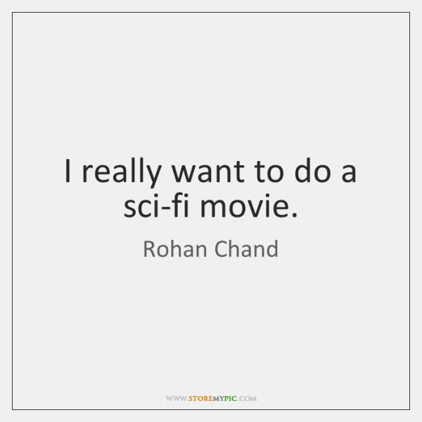 I really want to do a sci-fi movie.