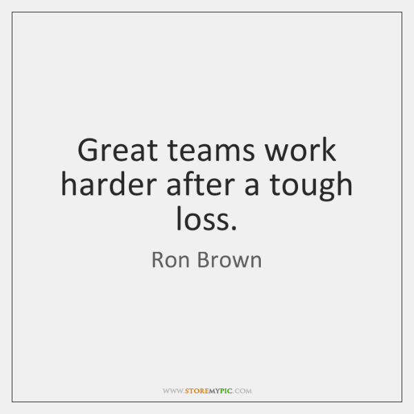 Great teams work harder after a tough loss.