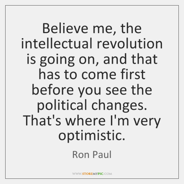 Believe me, the intellectual revolution is going on, and that has to ...
