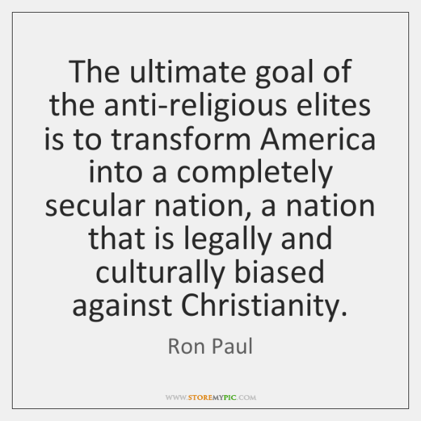 The ultimate goal of the anti-religious elites is to transform America into ...