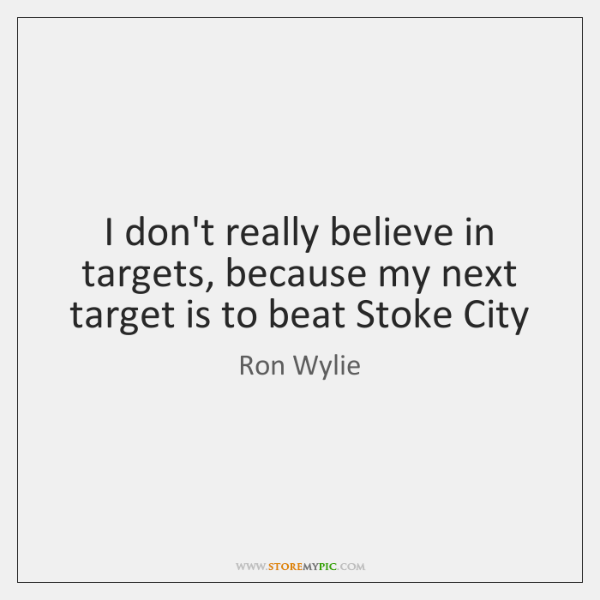 I don't really believe in targets, because my next target is to ...