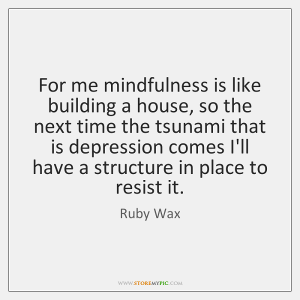 For Me Mindfulness Is Like Building A House So The Next