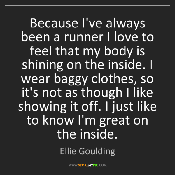 Ellie Goulding: Because I've always been a runner I love to feel that...