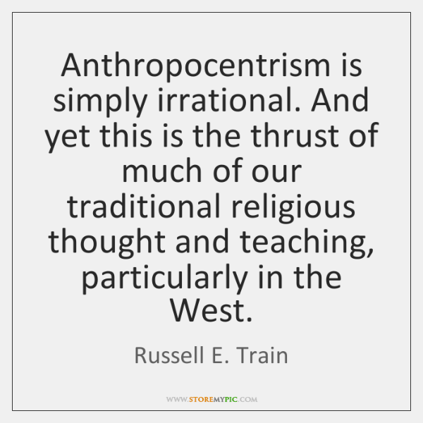 Anthropocentrism is simply irrational. And yet this is the thrust of much ...