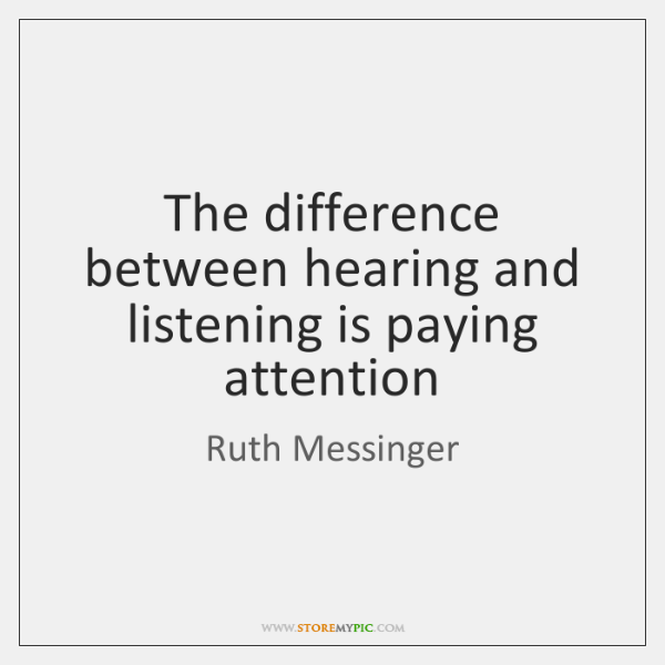 The difference between hearing and listening is paying attention