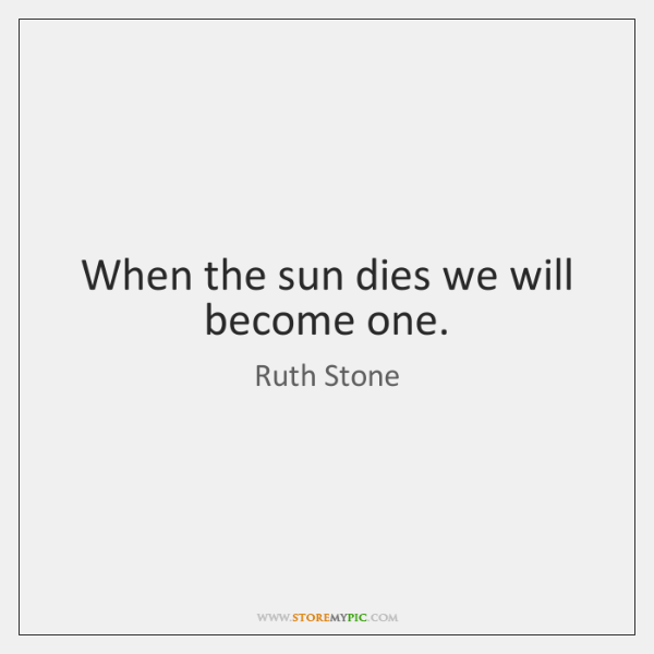 When the sun dies we will become one.