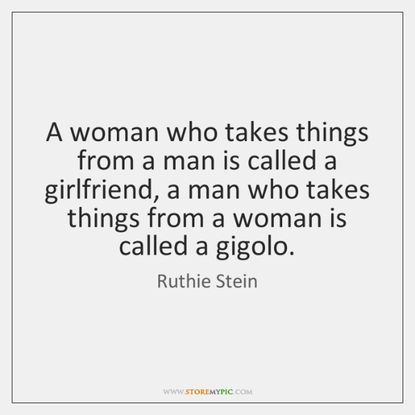 A woman who takes things from a man is called a girlfriend, ...