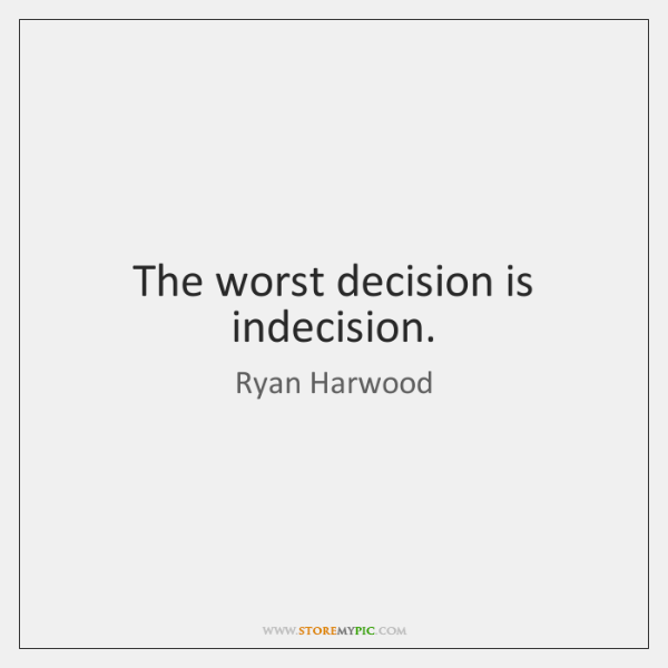 The worst decision is indecision.