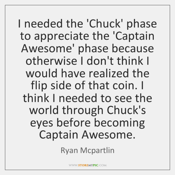 I needed the 'Chuck' phase to appreciate the 'Captain Awesome' phase because ...